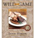 Wild about Game: 150 Recipes for Farm-Raised and Wild Game - From Alligator and Antelope to Venison and Wild Turkey