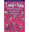 """""""I Hate to Train"""" Performance Guide for Climbers"""