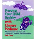 Keeping Your Child Healthy with Chinese Medicine: A Parent's Guide to the Care and Prevention of Common Childhood Diseases