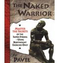 The Naked Warrior: Master the Secrets of the Super-Strong, Using Bodyweight Exercises Only
