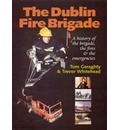 The Dublin Fire Brigade: A History of the Brigade,the Fires and the Emergencies