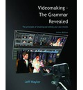 Videomaking - The Grammar Revealed: The Principles of Editing and Shooting Your Own Movies