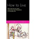 How to Live: Wise (and Not So Wise) Advice from the Great Philosophers