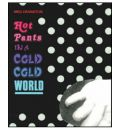 Hot Pants in a Cold Cold World: Works 1987-2007