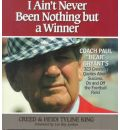 """I Ain't Never Been Nothing but a Winner: Coach Paul """"Bear"""" Bryant's 323 Greatest Quotes About Success, on and Off the Football Field"""
