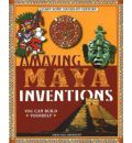 Amazing Maya Inventions You Can Build Yourself: Learn Some Hands-On History