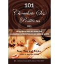 101 Choclate Sex Positions: With an Ultimate Safe Sex Guide for Guaranteed Satisfaction at Any Age and Shape - Sexy Tips and Tricks to Become a Super Hot Women and Man