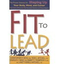 Fit to Lead: The Proven Solution for Shaping Up Your Body, Your Mind, and Career