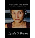 How to Convert Your Published Book Into an Audio Book: Expand Your Audience and Increase Your Royalties!