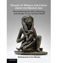Images of Woman and Child from the Bronze Age: Reconsidering Fertility, Maternity, and Gender in the Ancient World