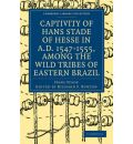 The Captivity of Hans Stade of Hesse in A.D. 1547-1555, Among the Wild Tribes of Eastern Brazil