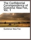 The Confidential Correspondence of Gustavus Vasa Fox, Vol. 1