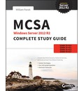 MCSA Windows Server 2012 R2 Complete Study Guide: Exams 70-410, 70-411, 70-412, and 70-417: Exams 70-410, 70-411, 70-412, and 70-417