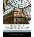 The Mystery of Shakespeare's Sonnets: An Attempted Elucidation