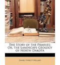 The Story of the Prairies: Or, the Landscape Geology of North Dakota