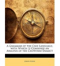 A Grammar of the Cree Language; With Which Is Combined an Analysis of the Chippeway Dialect