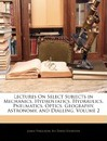 Lectures on Select Subjects in Mechanics, Hydrostatics, Hydraulics, Pneumatics, Optics, Geography, Astronomy, and Dialling, Volume 2