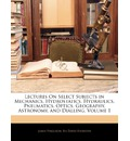 Lectures on Select Subjects in Mechanics, Hydrostatics, Hydraulics, Pneumatics, Optics, Geography, Astronomy, and Dialling, Volume 1