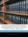 A History of the Presbyterian Church in Ireland: Comprising the Civil History of the Province of Ulster from the Accession of James the First ... Continued ...