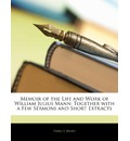 Memoir of the Life and Work of William Julius Mann: Together with a Few Sermons and Short Extracts