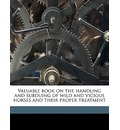 Valuable Book on the Handling and Subduing of Wild and Vicious Horses and Their Proper Treatment