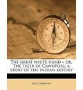 The Great White Hand = Or, the Tiger of Cawnpore; A Story of the Indian Mutiny