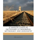 A Smaller Classical Dictionary of Biography, Mythology, and Geography