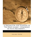 A Defence of the Planters in the West-Indies;: Comprised in Four Arguments ...