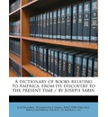 A Dictionary of Books Relating to America, from Its Discovery to the Present Time / By Joseph Sabin