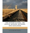 The Sunday-School: Its Origin, Mission, Methods, and Auxiliaries