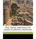 The Prose Writings of James Clarence Mangan