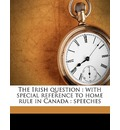 The Irish Question: With Special Reference to Home Rule in Canada: Speeches