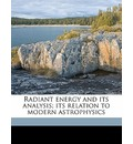 Radiant Energy and Its Analysis; Its Relation to Modern Astrophysics