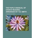 The Pupil's Manual of Choice Reading, Arranged by T.B. Smith