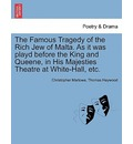 The Famous Tragedy of the Rich Jew of Malta. as It Was Playd Before the King and Queene, in His Majesties Theatre at White-Hall, Etc.