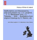 Staffordshire and Warwickshire, Past and Present: By J. A. Langford, ... C. S. Mackintosh and J. C. Tildesley. ... with ... Illustrations from Original Drawings by H. Warren, Etc.