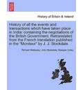 """History of All the Events and Transactions Which Have Taken Place in India: Containing the Negotiations of the British Government. Retranslated from the French Translation Published in the """"Moniteur"""" by J. J. Stockdale."""
