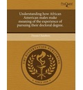Understanding How African American Males Make Meaning of the Experience of Pursuing Their Doctoral Degree.