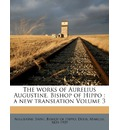 The Works of Aurelius Augustine, Bishop of Hippo: A New Translation Volume 3
