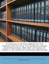 A Catalogue of the Library of the London Institution: The General Library. Additions from 1843-1852. an Index of Subjects. an Index of Authors and Books