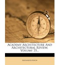 Academy Architecture and Architectural Review, Volume 25...