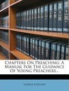 Chapters on Preaching: A Manual for the Guidance of Young Preachers...
