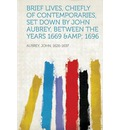 Brief Lives, Chiefly of Contemporaries, Set Down by John Aubrey, Between the Years 1669 & 1696