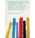 Modern Blacksmithing: Rational Horse Shoeing and Wagon Making, with Rules, Tables, Recipes, Etc....