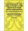Catalogue Of The Collections In The Science Museum South Kensington - With Descriptive And Historical Notes And Illustrations - Textile Machinery