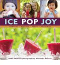 Ice Pop Joy: Organic, Healthy, Fresh, Delicious