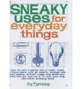 Sneaky Uses for Everyday Things: How to Turn a Penny Into a Radio, Make a Flood Alarm with an Aspirin, Change Milk Into Plastic, Extract Water and Electricity from Thin Air, Turn on a TV with Your Ring, and Other Amazing Feats
