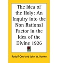 The Idea of the Holy: An Inquiry into the Non Rational Factor in the Idea of the Divine 1926