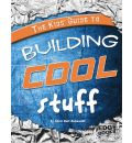 Kids' Guide to Building Cool Stuff