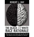 The Black and White Race Rationale: Why These Two Races Behave the Way They Do and the Solution to the Race Problems in America